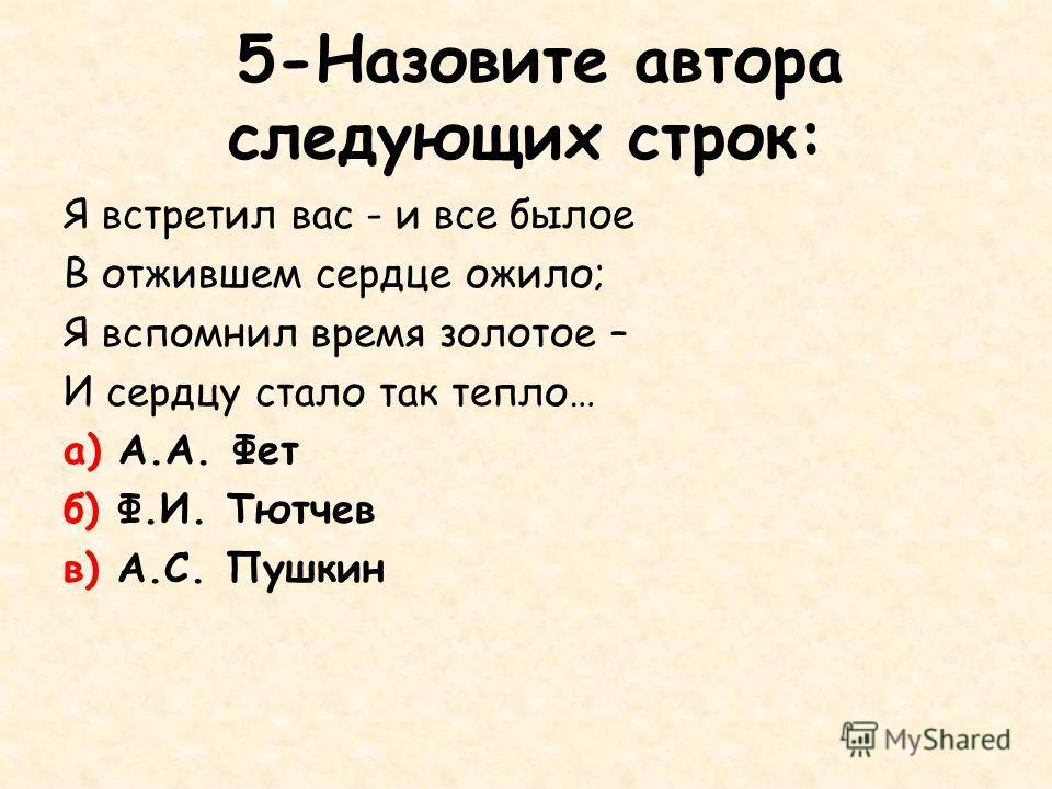 5-Назовите автора следующих строк: Я встретил вас - и все былое В отжившем сердце ожило; Я вспомнил время золотое – И сердцу стало так тепло… а) А.А. Фет б) Ф.И. Тютчев в) А.С. Пушкин