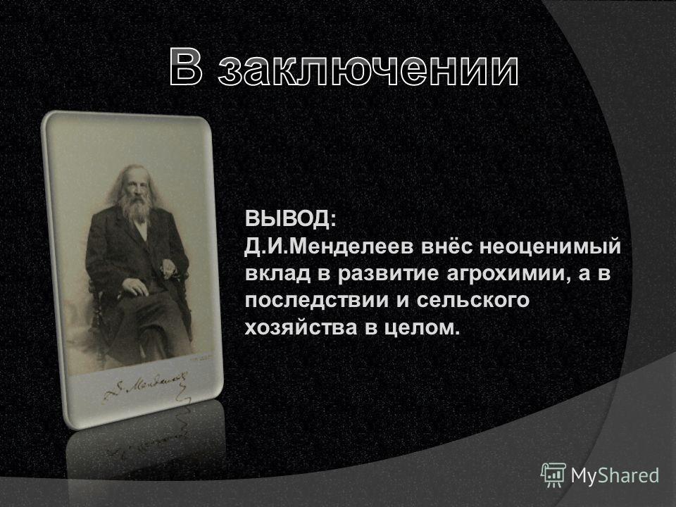 ВЫВОД: Д.И.Менделеев внёс неоценимый вклад в развитие агрохимии, а в последствии и сельского хозяйства в целом.