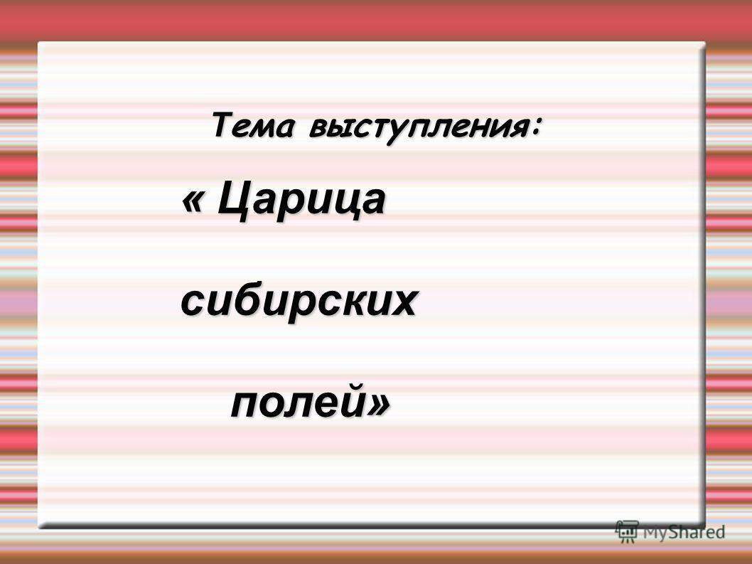 Т ема выступления: « Царица сибирских полей» полей»