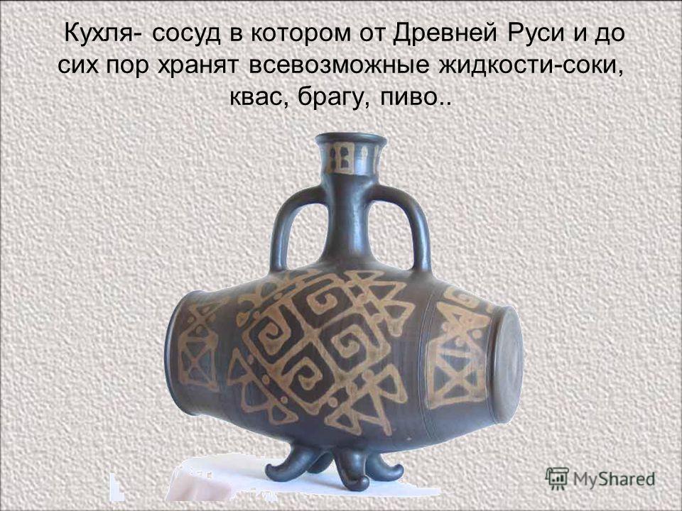Кухля- сосуд в котором от Древней Руси и до сих пор хранят всевозможные жидкости-соки, квас, брагу, пиво..