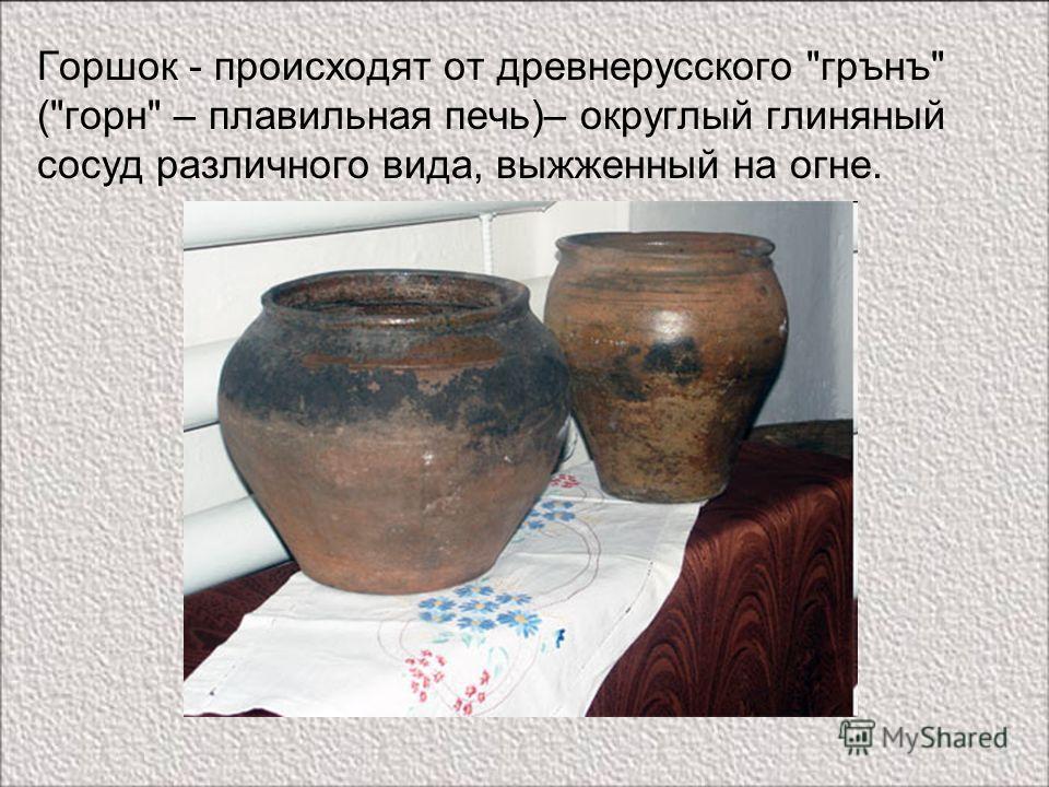 Горшок - происходят от древнерусского грънъ (горн – плавильная печь)– округлый глиняный сосуд различного вида, выжженный на огне.