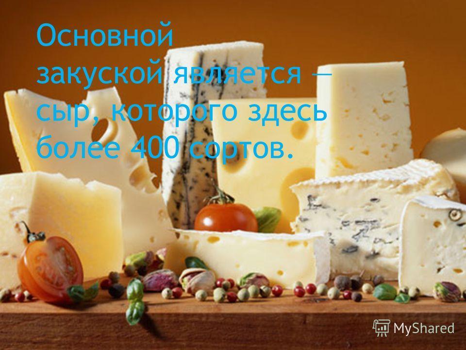 Основной закуской является сыр, которого здесь более 400 сортов.