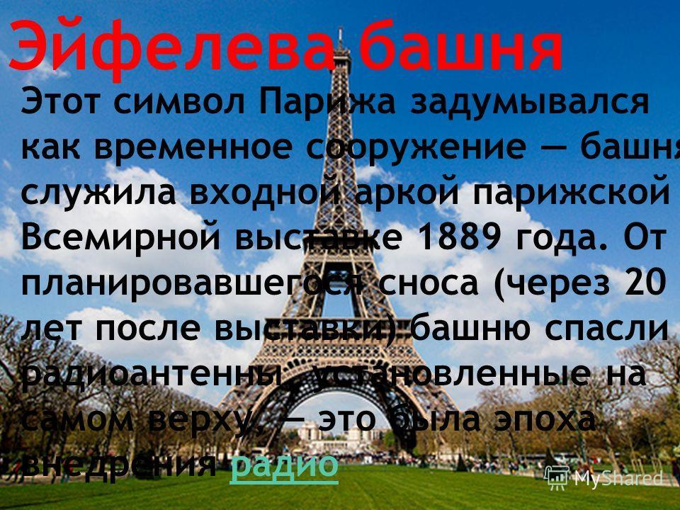 Эйфелева башня Этот символ Парижа задумывался как временное сооружение башня служила входной аркой парижской Всемирной выставке 1889 года. От планировавшегося сноса (через 20 лет после выставки) башню спасли радиоантенны, установленные на самом верху