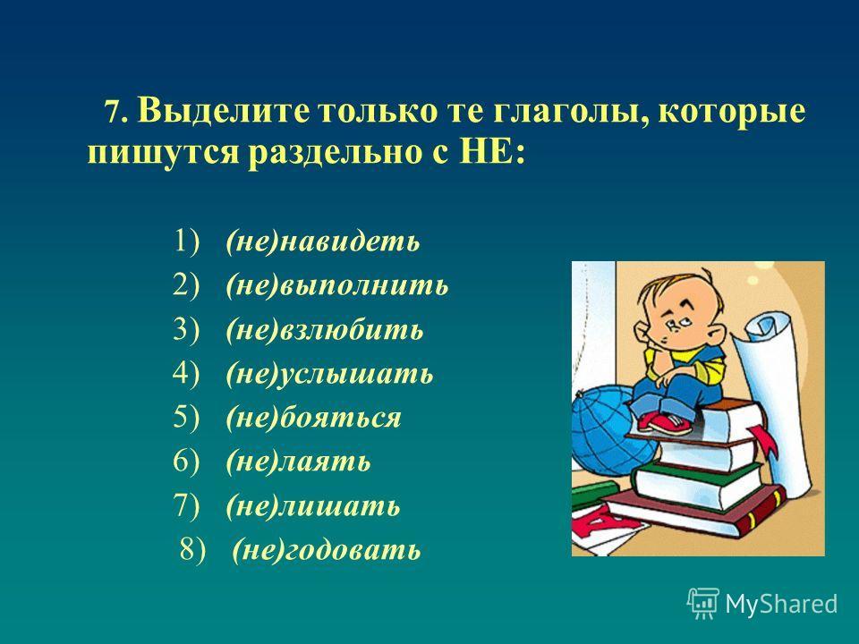 7. Выделите только те глаголы, которые пишутся раздельно с НЕ: 1) (не)навидеть 2) (не)выполнить 3) (не)взлюбить 4) (не)услышать 5) (не)бояться 6) (не)лаять 7) (не)лишать 8) (не)годовать