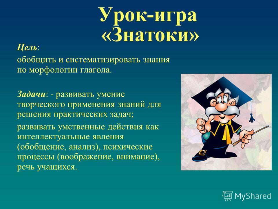 Урок-игра «Знатоки» Цель: обобщить и систематизировать знания по морфологии глагола. Задачи: - развивать умение творческого применения знаний для решения практических задач; развивать умственные действия как интеллектуальные явления (обобщение, анали