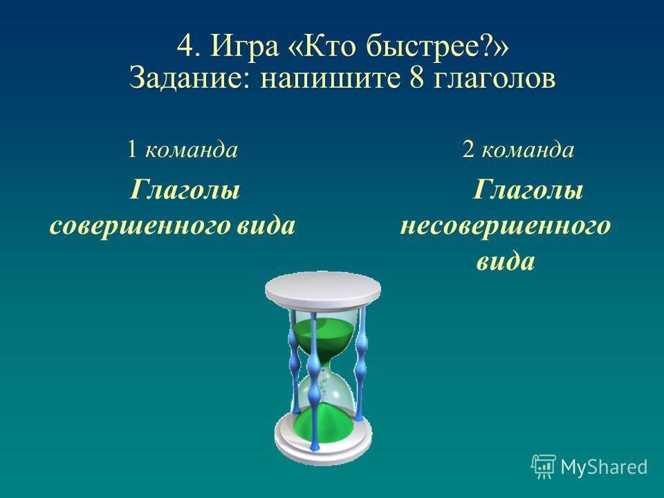 4. Игра «Кто быстрее?» Задание: напишите 8 глаголов 1 команда Глаголы совершенного вида 2 команда Глаголы несовершенного вида