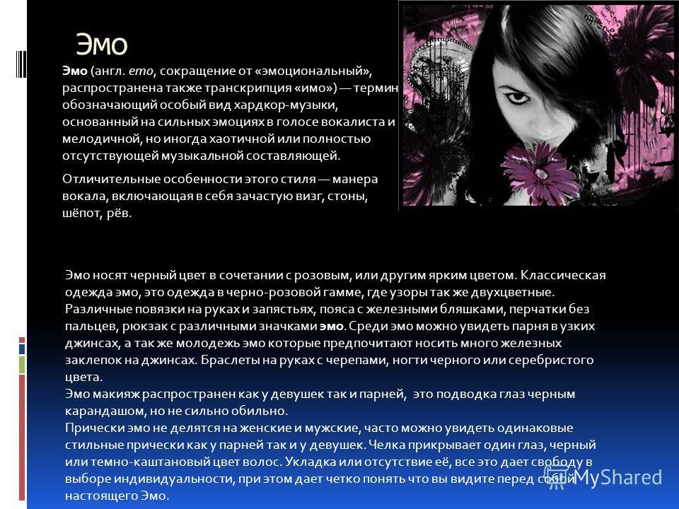 Эмо Эмо (англ. emo, сокращение от «эмоциональный», распространена также транскрипция «имо») термин, обозначающий особый вид хардкор-музыки, основанный на сильных эмоциях в голосе вокалиста и мелодичной, но иногда хаотичной или полностью отсутствующей