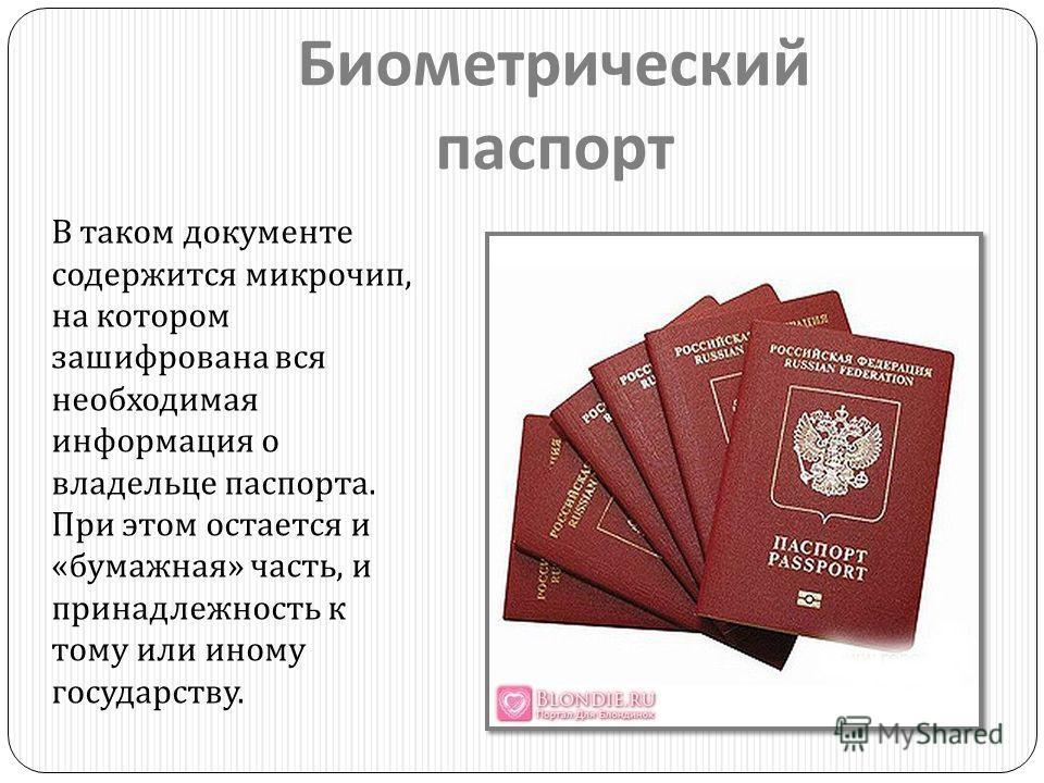 Биометрический паспорт В таком документе содержится микрочип, на котором зашифрована вся необходимая информация о владельце паспорта. При этом остается и « бумажная » часть, и принадлежность к тому или иному государству.