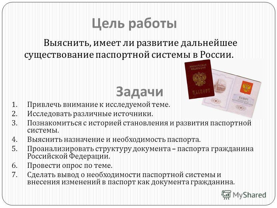 Цель работы Выяснить, имеет ли развитие дальнейшее существование паспортной системы в России. Задачи 1.Привлечь внимание к исследуемой теме. 2.Исследовать различные источники. 3.Познакомиться с историей становления и развития паспортной системы. 4.Вы