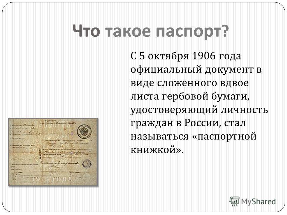 Что такое паспорт ? С 5 октября 1906 года официальный документ в виде сложенного вдвое листа гербовой бумаги, удостоверяющий личность граждан в России, стал называться « паспортной книжкой ».