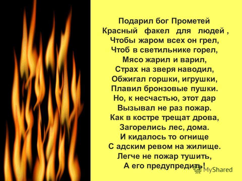 Подарил бог Прометей Красный факел для людей, Чтобы жаром всех он грел, Чтоб в светильнике горел, Мясо жарил и варил, Страх на зверя наводил, Обжигал горшки, игрушки, Плавил бронзовые пушки. Но, к несчастью, этот дар Вызывал не раз пожар. Как в костр