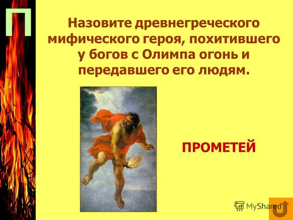 Назовите древнегреческого мифического героя, похитившего у богов с Олимпа огонь и передавшего его людям. ПРОМЕТЕЙ