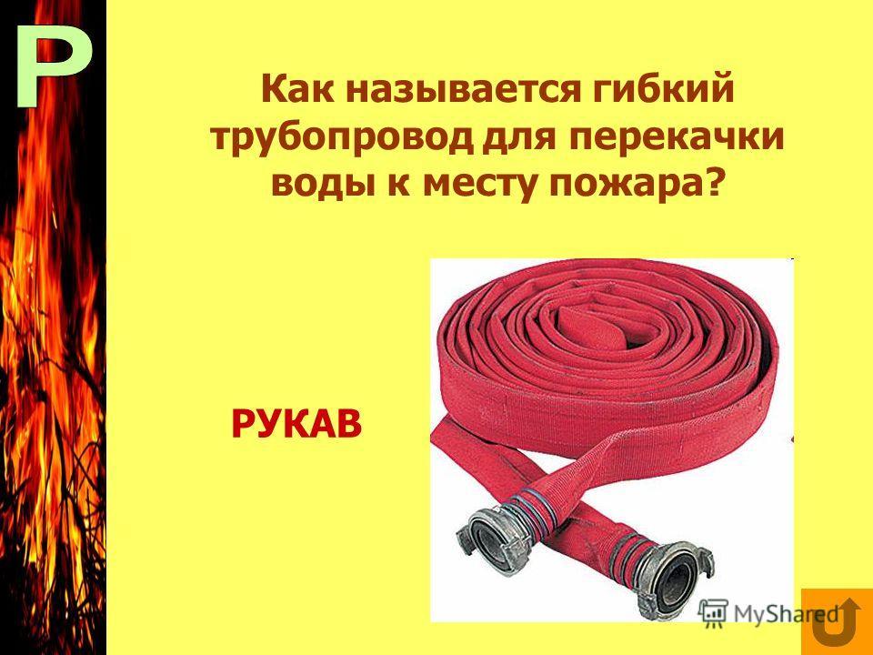 Как называется гибкий трубопровод для перекачки воды к месту пожара? РУКАВ