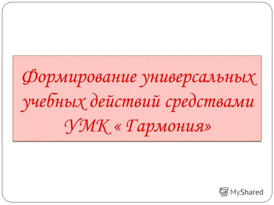Формирование универсальных учебных действий средствами УМК « Гармония»