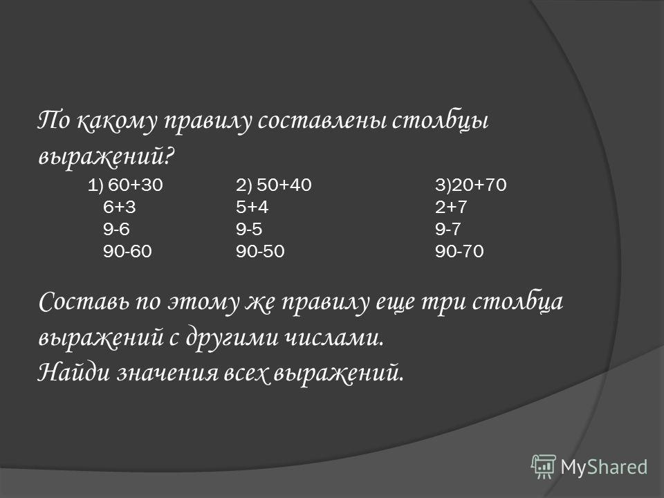 По какому правилу составлены столбцы выражений? 1) 60+302) 50+403)20+70 6+35+42+7 9-69-59-7 90-6090-5090-70 Составь по этому же правилу еще три столбца выражений с другими числами. Найди значения всех выражений.