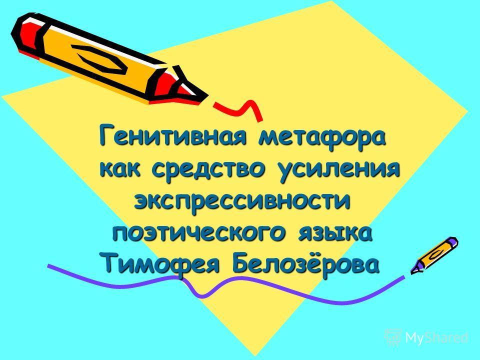 Генитивная метафора Генитивная метафора как средство усиления как средство усиления экспрессивности экспрессивности поэтического языка поэтического языка Тимофея Белозёрова Тимофея Белозёрова