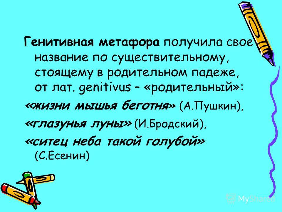 Генитивная метафора получила свое название по существительному, стоящему в родительном падеже, от лат. genitivus – «родительный»: «жизни мышья беготня » (А.Пушкин), «глазунья луны» (И.Бродский), «ситец неба такой голубой» (С.Есенин)