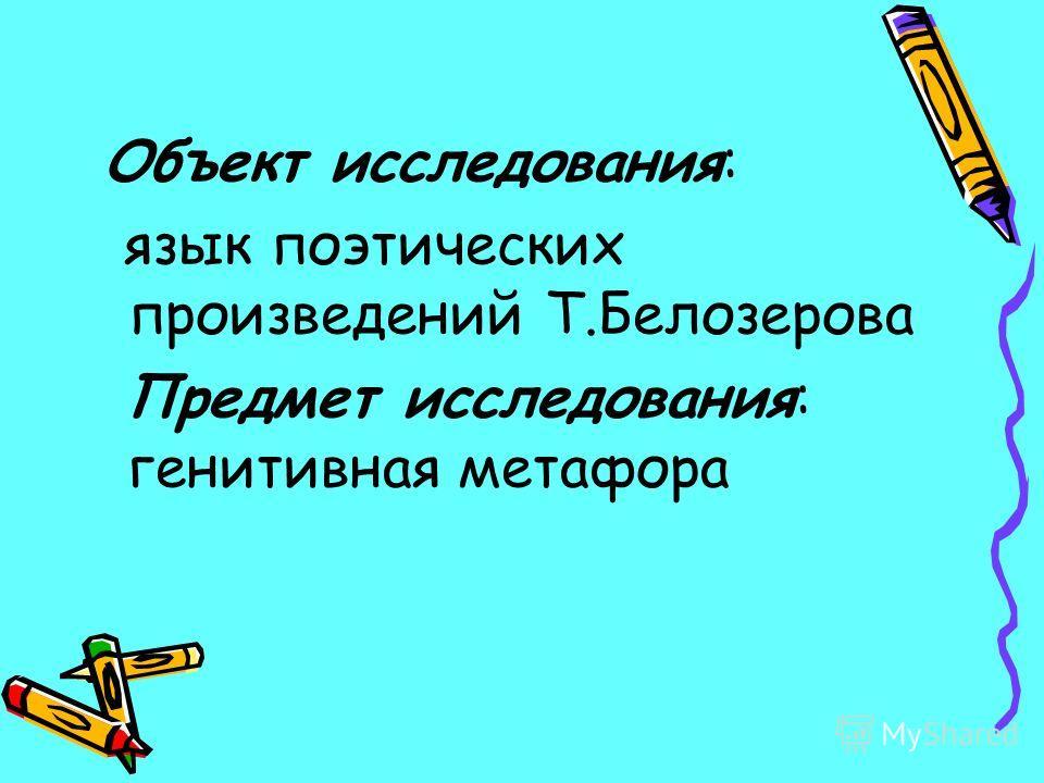Объект исследования: язык поэтических произведений Т.Белозерова Предмет исследования: генитивная метафора