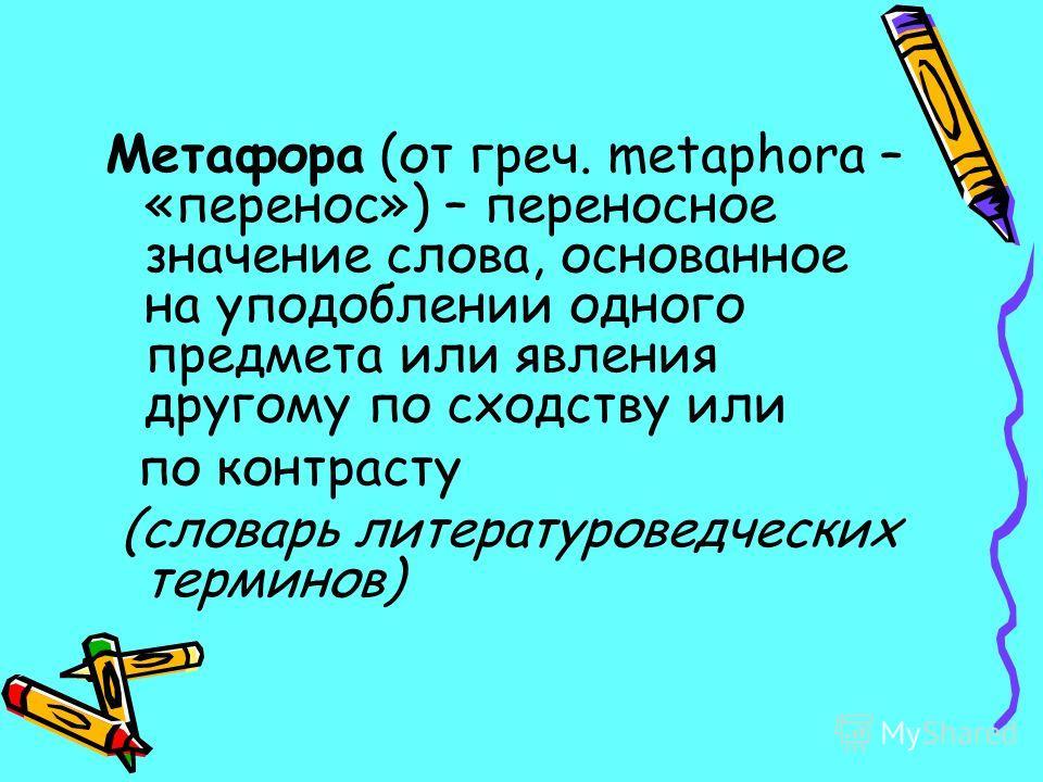 Метафора (от греч. metaphora – «перенос») – переносное значение слова, основанное на уподоблении одного предмета или явления другому по сходству или по контрасту (словарь литературоведческих терминов)
