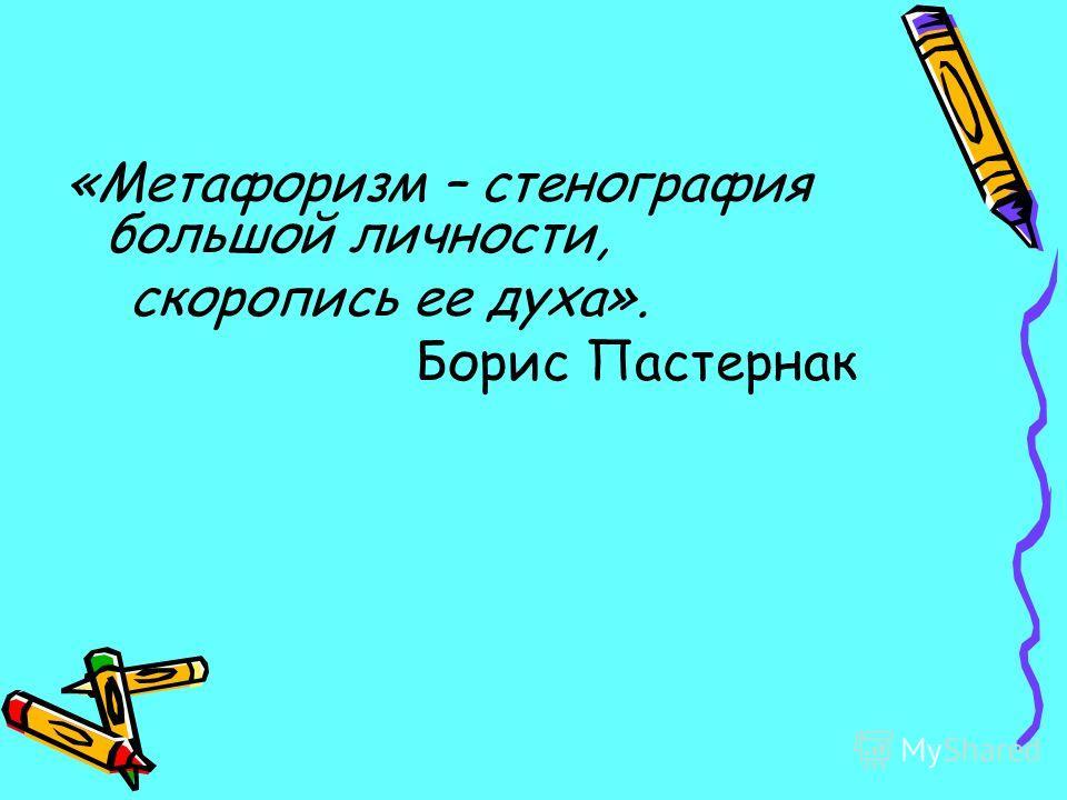 «Метафоризм – стенография большой личности, скоропись ее духа». Борис Пастернак
