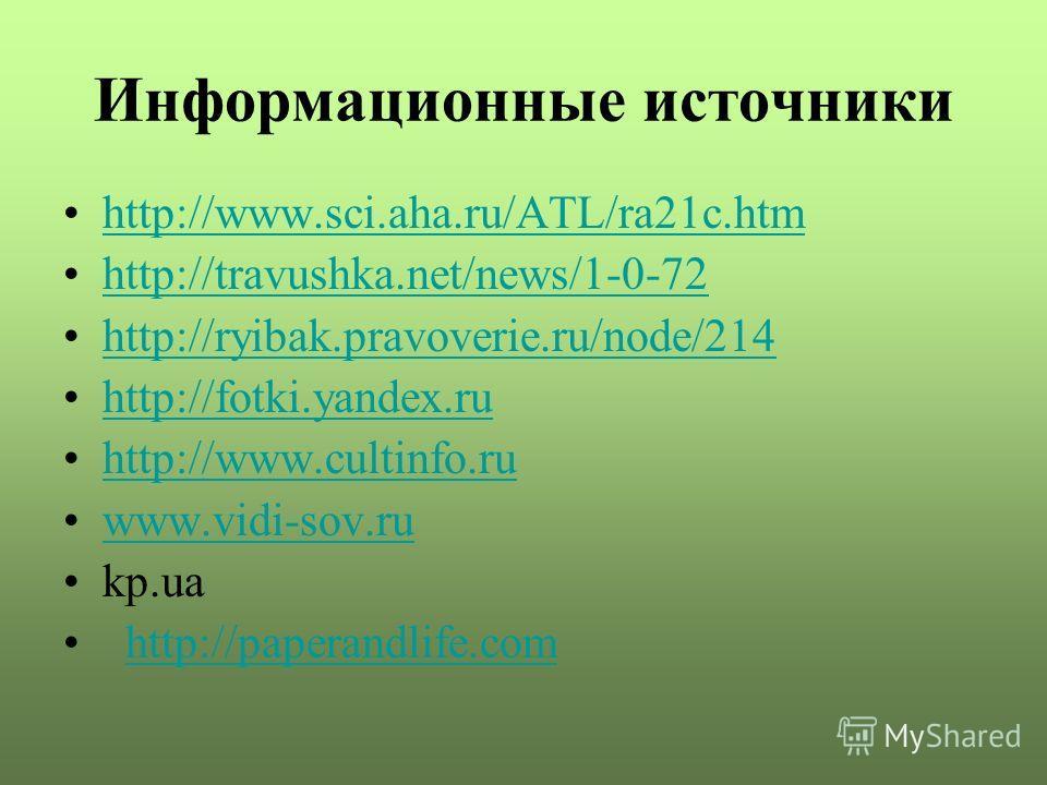 Информационные источники http://www.sci.aha.ru/ATL/ra21c.htm http://travushka.net/news/1-0-72 http://ryibak.pravoverie.ru/node/214 http://fotki.yandex.ru http://www.cultinfo.ru www.vidi-sov.ru kp.ua http://paperandlife.com