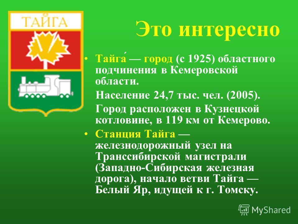 Это интересно Тайга́ город (с 1925) областного подчинения в Кемеровской области. Население 24,7 тыс. чел. (2005). Город расположен в Кузнецкой котловине, в 119 км от Кемерово. Станция Тайга железнодорожный узел на Транссибирской магистрали (Западно-С