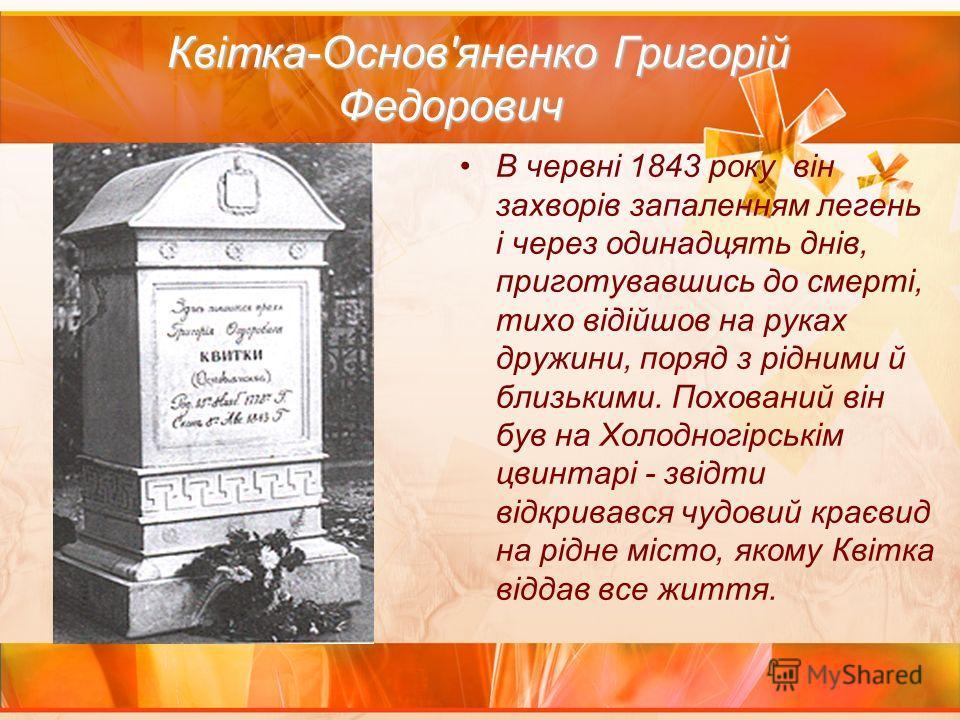 Квітка-Основ'яненко Григорій Федорович Квітка-Основ'яненко Григорій Федорович В червні 1843 року він захворів запаленням легень і через одинадцять днів, приготувавшись до смерті, тихо відійшов на руках дружини, поряд з рідними й близькими. Похований