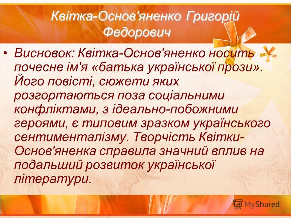 Квітка-Основ'яненко Григорій Федорович Квітка-Основ'яненко Григорій Федорович Висновок: Квітка-Основ'яненко носить почесне ім'я «батька української прози». Його повісті, сюжети яких розгортаються поза соціальними конфліктами, з ідеально-побожними гер