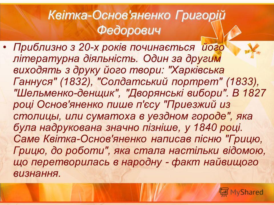 Квітка-Основ'яненко Григорій Федорович Квітка-Основ'яненко Григорій Федорович Приблизно з 20-х років починається його літературна діяльність. Один за другим виходять з друку його твори: