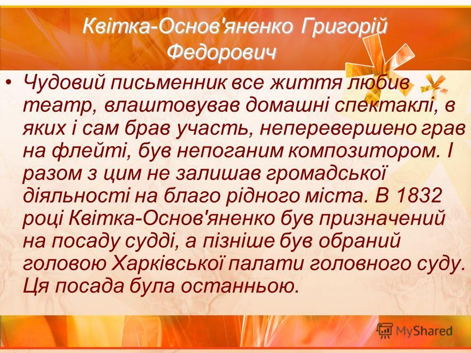 Квітка-Основ'яненко Григорій Федорович Квітка-Основ'яненко Григорій Федорович Чудовий письменник все життя любив театр, влаштовував домашні спектаклі, в яких і сам брав участь, неперевершено грав на флейті, був непоганим композитором. І разом з цим н