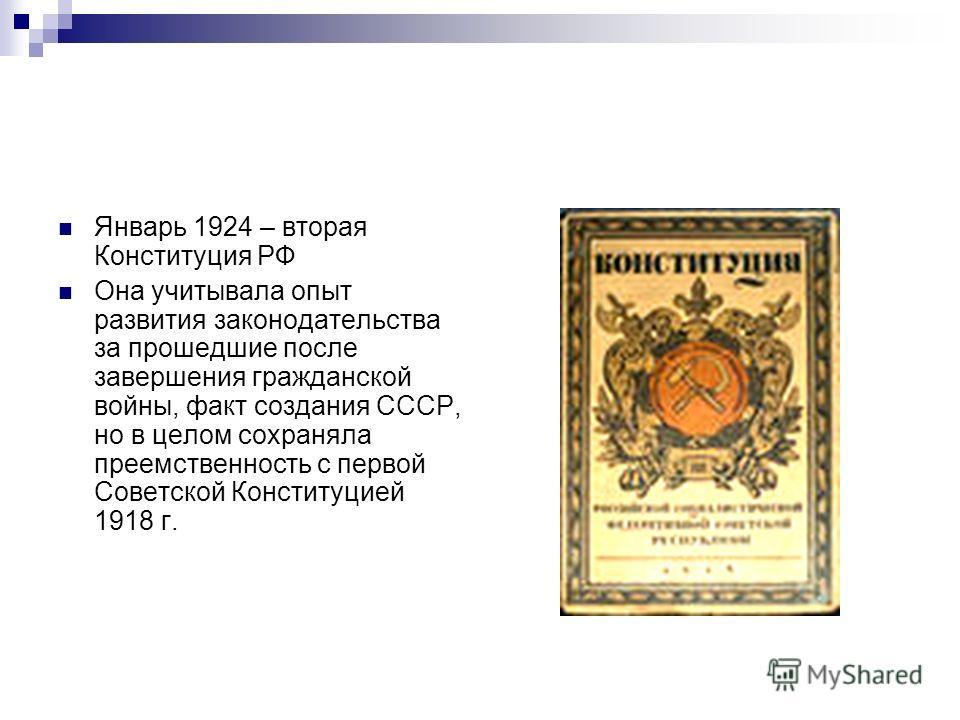 Январь 1924 – вторая Конституция РФ Она учитывала опыт развития законодательства за прошедшие после завершения гражданской войны, факт создания СССР, но в целом сохраняла преемственность с первой Советской Конституцией 1918 г.