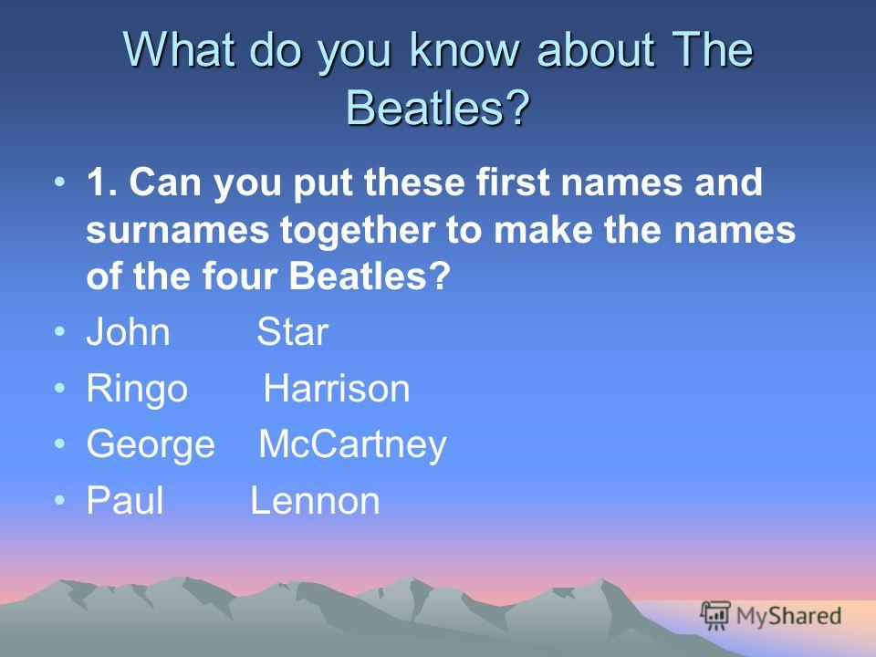 What do you know about The Beatles? 1. Сan you put these first names and surnames together to make the names of the four Beatles? John Star Ringo Harrison George McCartney Paul Lennon