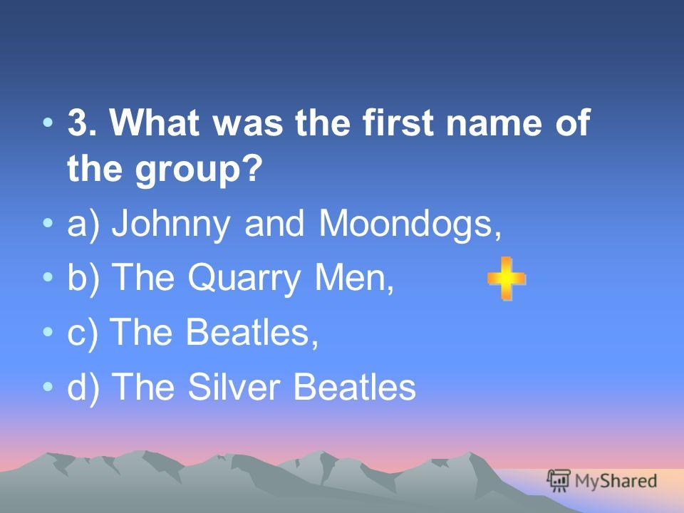 3. What was the first name of the group? а) Johnny and Moondogs, b) The Quarry Men, c) The Beatles, d) The Silver Beatles