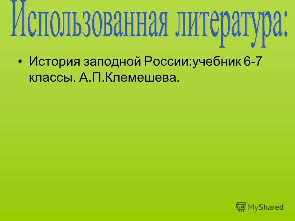 История заподной России:учебник 6-7 классы. А.П.Клемешева.