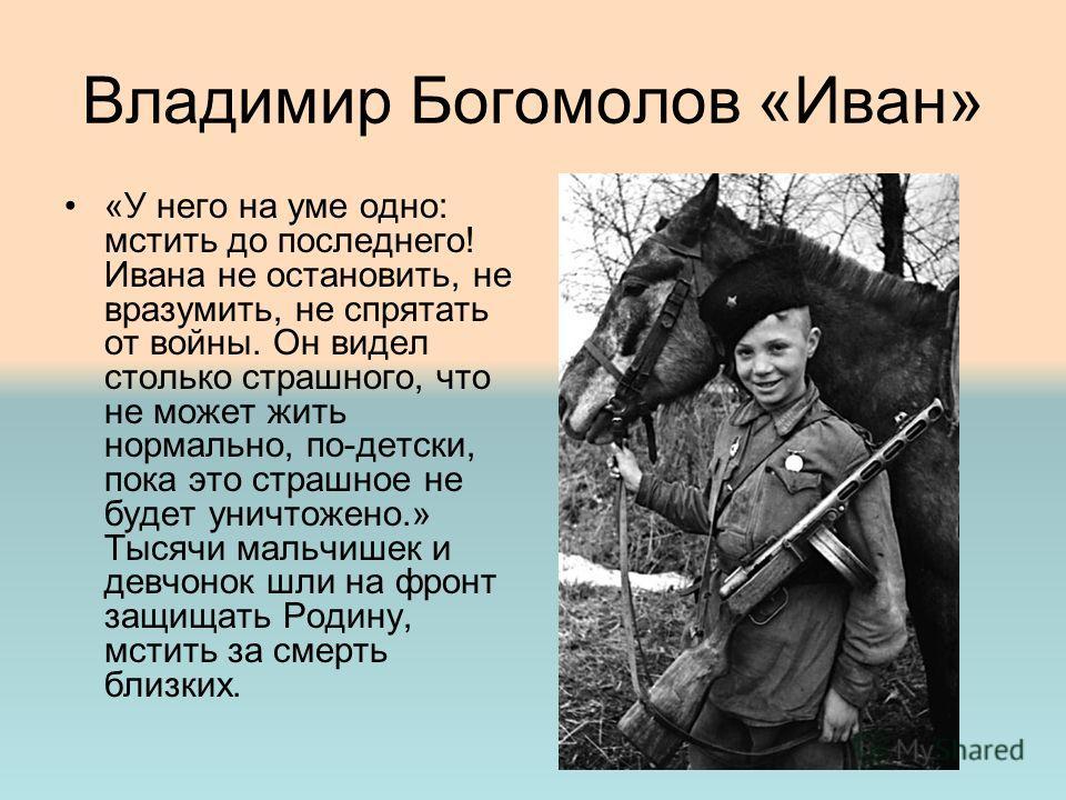 Владимир Богомолов «Иван» «У него на уме одно: мстить до последнего! Ивана не остановить, не вразумить, не спрятать от войны. Он видел столько страшного, что не может жить нормально, по-детски, пока это страшное не будет уничтожено.» Тысячи мальчишек