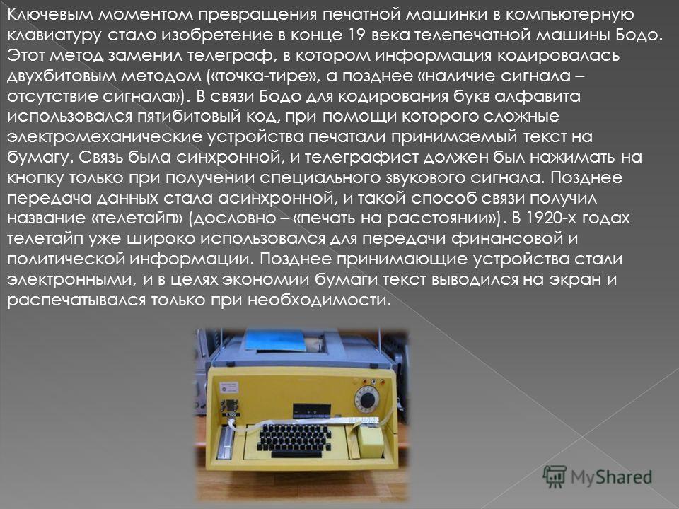 Ключевым моментом превращения печатной машинки в компьютерную клавиатуру стало изобретение в конце 19 века телепечатной машины Бодо. Этот метод заменил телеграф, в котором информация кодировалась двухбитовым методом («точка-тире», а позднее «наличие
