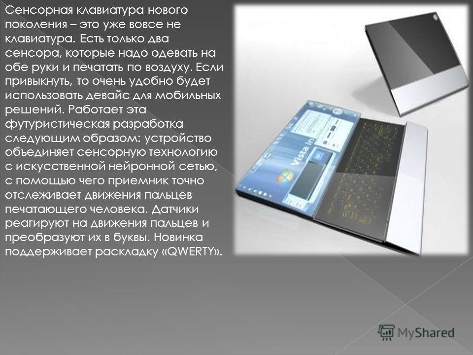 Сенсорная клавиатура нового поколения – это уже вовсе не клавиатура. Есть только два сенсора, которые надо одевать на обе руки и печатать по воздуху. Если привыкнуть, то очень удобно будет использовать девайс для мобильных решений. Работает эта футур