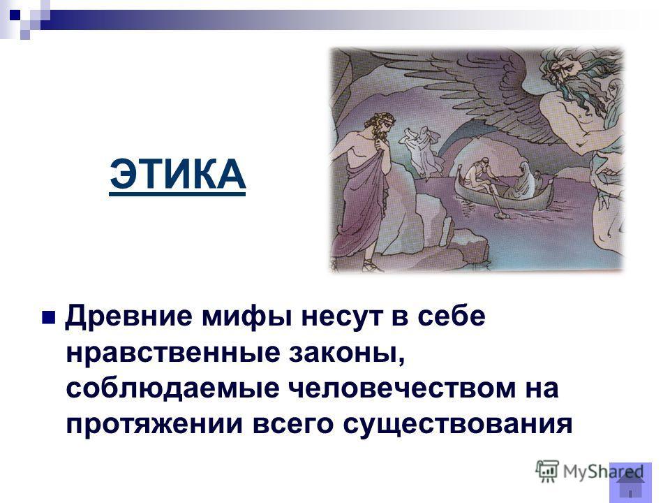 ЭТИКА Древние мифы несут в себе нравственные законы, соблюдаемые человечеством на протяжении всего существования