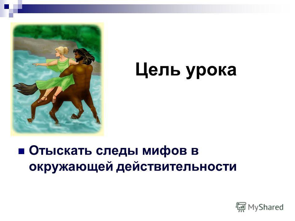 Цель урока Отыскать следы мифов в окружающей действительности