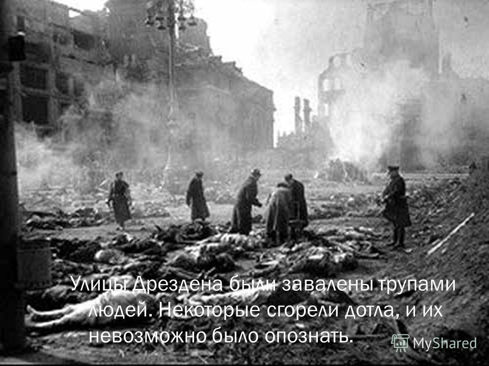 Улицы Дрездена были завалены трупами людей. Некоторые сгорели дотла, и их невозможно было опознать.