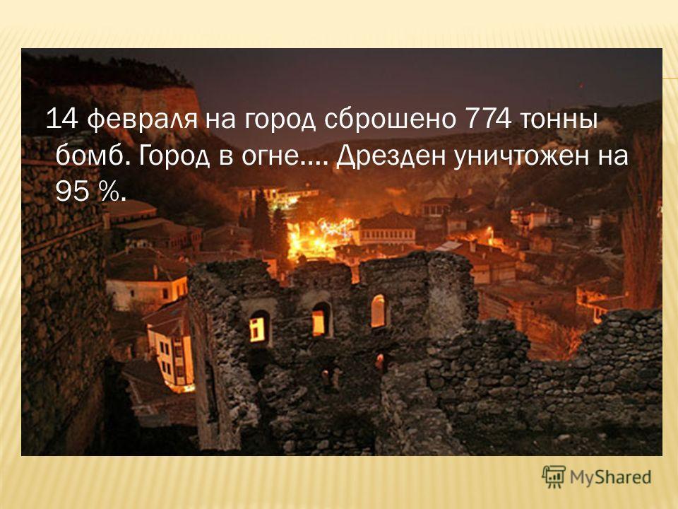 14 февраля на город сброшено 774 тонны бомб. Город в огне…. Дрезден уничтожен на 95 %.