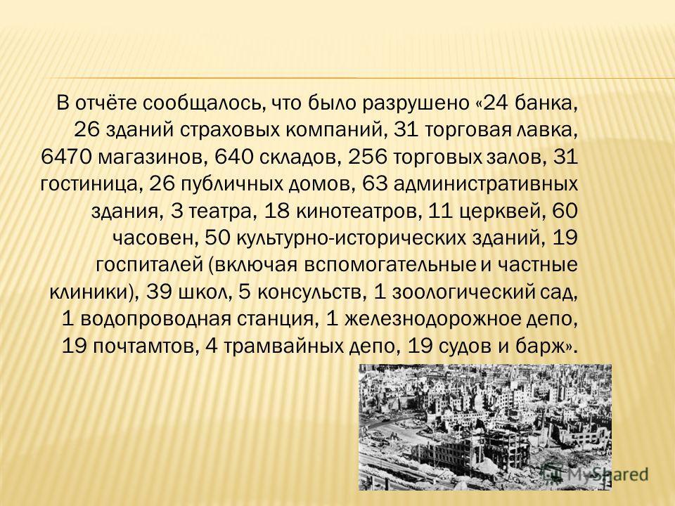 В отчёте сообщалось, что было разрушено «24 банка, 26 зданий страховых компаний, 31 торговая лавка, 6470 магазинов, 640 складов, 256 торговых залов, 31 гостиница, 26 публичных домов, 63 административных здания, 3 театра, 18 кинотеатров, 11 церквей, 6
