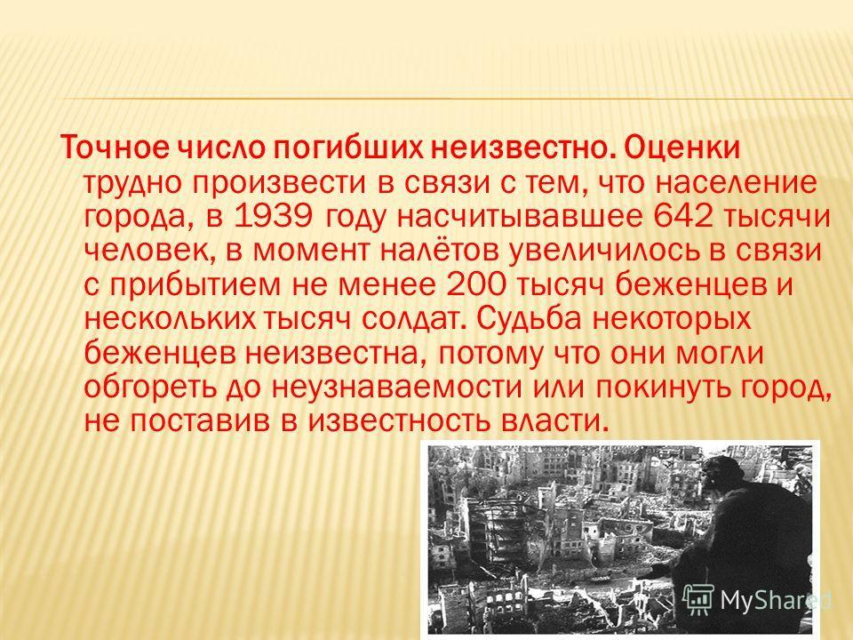 Точное число погибших неизвестно. Оценки трудно произвести в связи с тем, что население города, в 1939 году насчитывавшее 642 тысячи человек, в момент налётов увеличилось в связи с прибытием не менее 200 тысяч беженцев и нескольких тысяч солдат. Судь