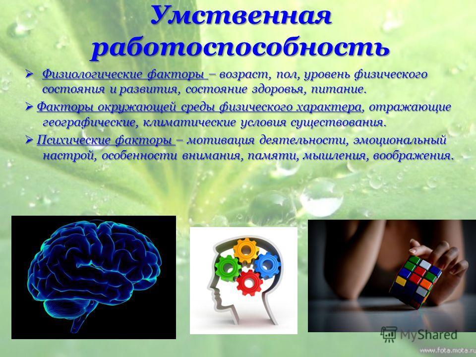 Умственная работоспособность Физиологические факторы – возраст, пол, уровень физического состояния и развития, состояние здоровья, питание. Физиологические факторы – возраст, пол, уровень физического состояния и развития, состояние здоровья, питание.