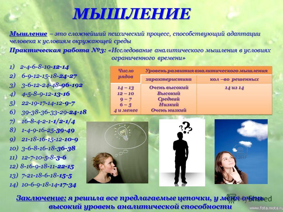 МЫШЛЕНИЕ Мышление – это сложнейший психический процесс, способствующий адаптации человека к условиям окружающей среды Практическая работа 3: «Исследование аналитического мышления в условиях ограниченного времени» 1)2-4-6-8-10-12-14 2) 6-9-12-15-18-24