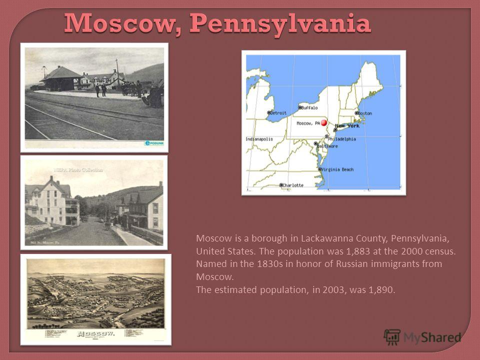 Moscow, Pennsylvania Moscow is a borough in Lackawanna County, Pennsylvania, United States. The population was 1,883 at the 2000 census. Named in the 1830s in honor of Russian immigrants from Moscow. The estimated population, in 2003, was 1,890.