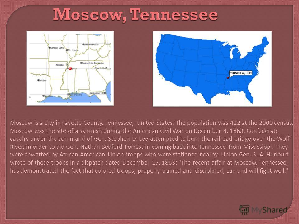Moscow, Tennessee Moscow is a city in Fayette County, Tennessee, United States. The population was 422 at the 2000 census. Moscow was the site of a skirmish during the American Civil War on December 4, 1863. Confederate cavalry under the command of G