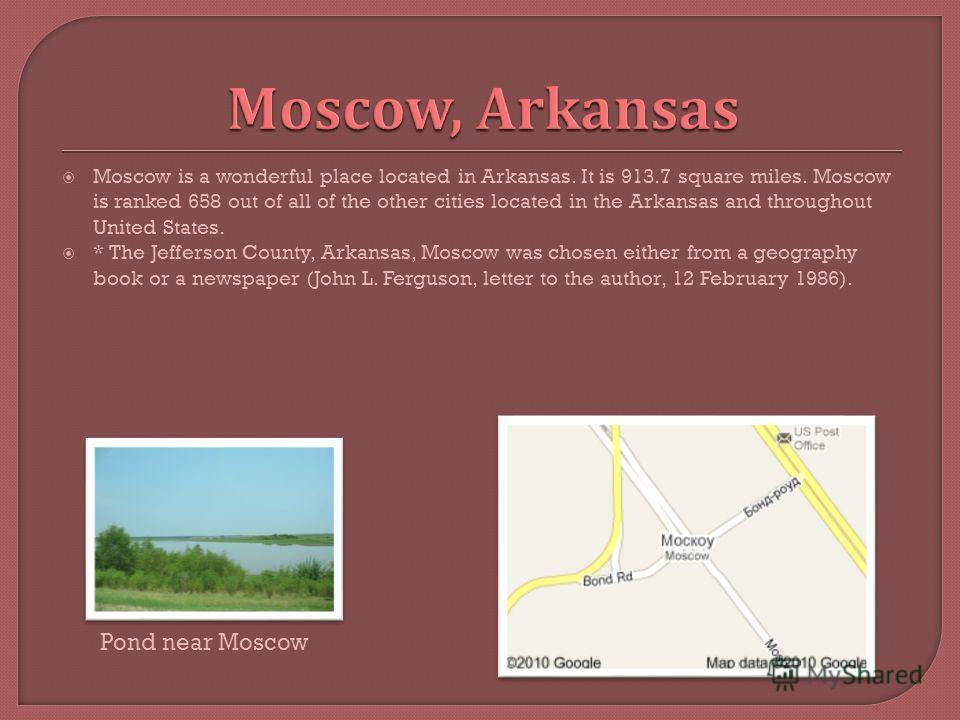 Moscow is a wonderful place located in Arkansas. It is 913.7 square miles. Moscow is ranked 658 out of all of the other cities located in the Arkansas and throughout United States. * The Jefferson County, Arkansas, Moscow was chosen either from a geo
