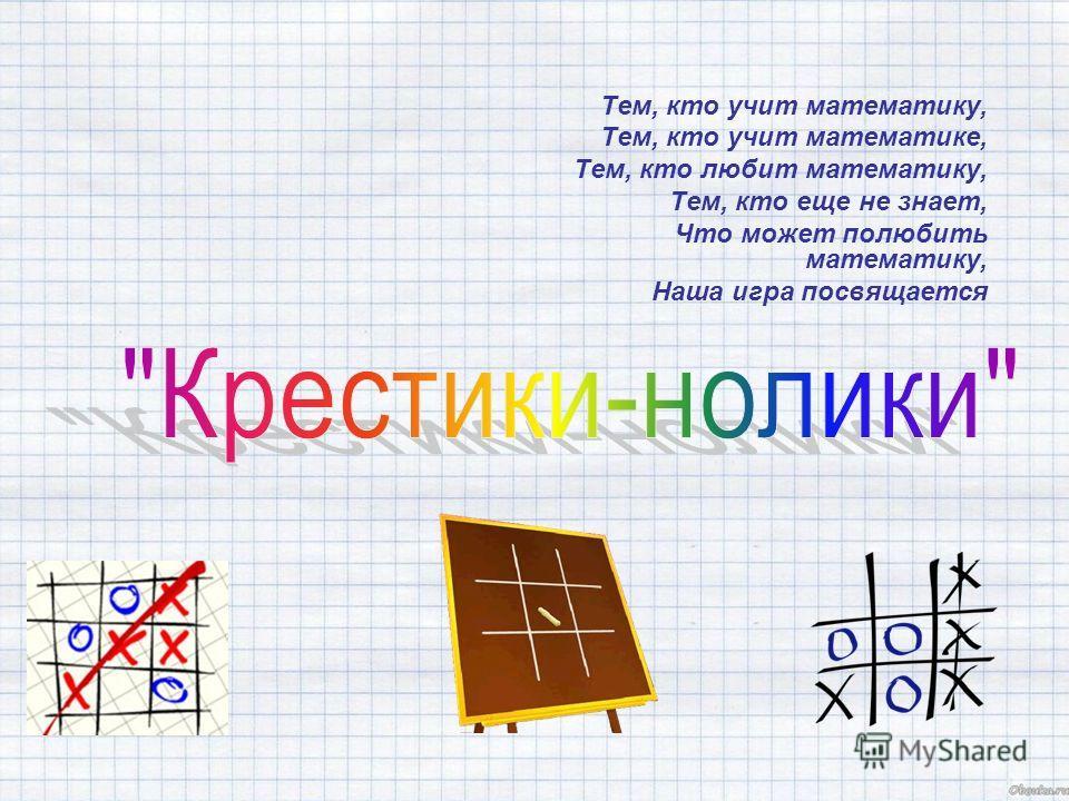 Тем, кто учит математику, Тем, кто учит математике, Тем, кто любит математику, Тем, кто еще не знает, Что может полюбить математику, Наша игра посвящается
