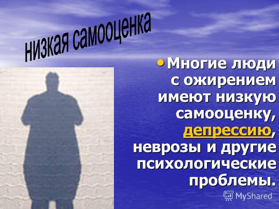 Многие люди с ожирением имеют низкую самооценку, депрессию, неврозы и другие психологические проблемы. Многие люди с ожирением имеют низкую самооценку, депрессию, неврозы и другие психологические проблемы. депрессию